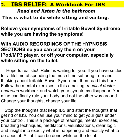 2.    IBS RELIEF:  A Workbook For IBS            Read and listen in the bathroom  This is what to do while sitting and waiting.                 Relieve your symptoms of Irritable Bowel Syndrome while you are having the symptoms! With AUDIO RECORDINGS OF THE HYPNOSIS SECTIONS so you can play them on your                                iPod/MP3 player, or off your computer, especially while sitting on the toilet.     Hope Is realistic!  Relief is waiting for you. If you have settled for a lifetime of spending too much time suffering from and thinking about Irritable Bowel Syndrome, then read this book.  Follow the mental exercises in this amazing, medical doctor endorsed workbook and watch your symptoms disappear. Your mind can finally rule your body and not the other way around.  Change your thoughts, change your life.                                                                                                                      Stop the thoughts that keep IBS and start the thoughts that get rid of IBS. You can use your mind to get your guts under your control. This is a package of readings, mental exercises, breathing techniques, meditations, visualizations, clear logic and insight into exactly what is happening and exactly what to do about it. All of it can be done while on the toilet.